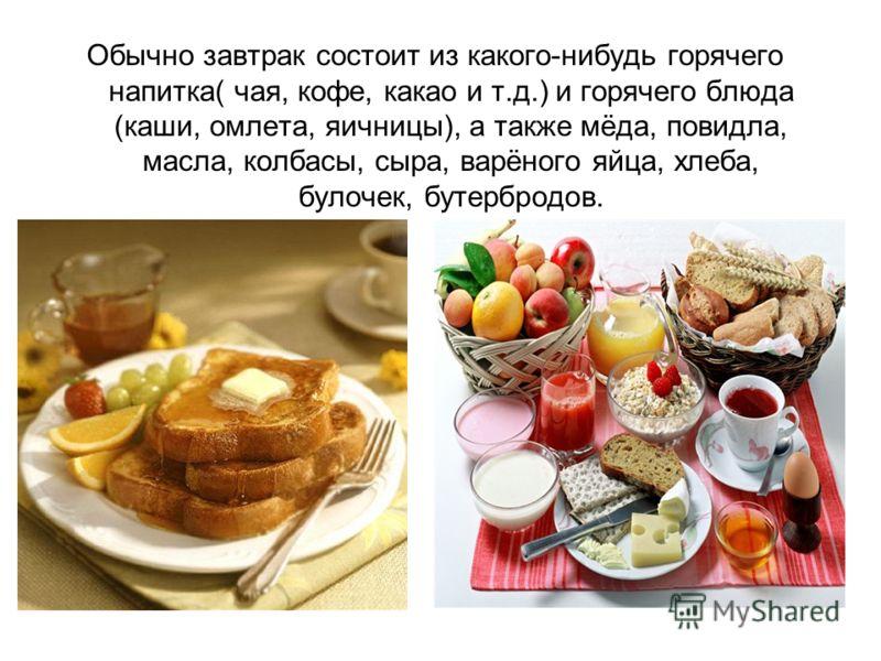 Обычно завтрак состоит из какого-нибудь горячего напитка( чая, кофе, какао и т.д.) и горячего блюда (каши, омлета, яичницы), а также мёда, повидла, масла, колбасы, сыра, варёного яйца, хлеба, булочек, бутербродов.
