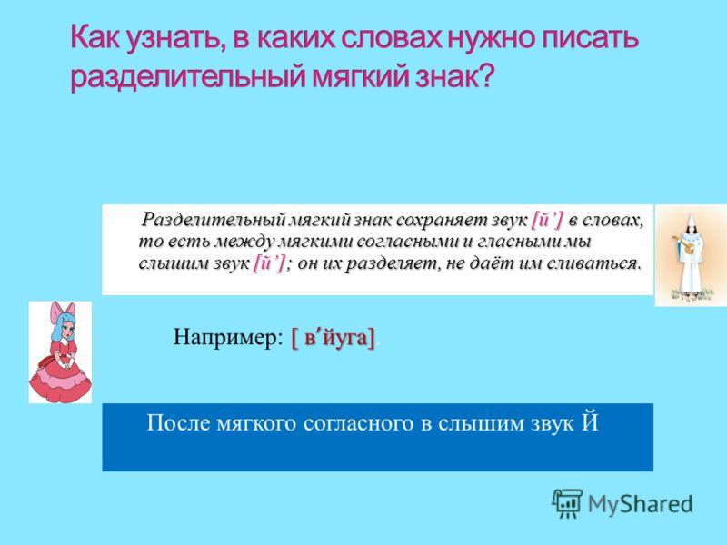 Например : [ [[ [ вйуга]. Разделительный мягкий знак сохраняет звук [ й ] в словах, то есть между мягкими согласными и гласными мы слышим звук [ й ]; он их разделяет, не даёт им сливаться. После мягкого согласного в слышим звук Й
