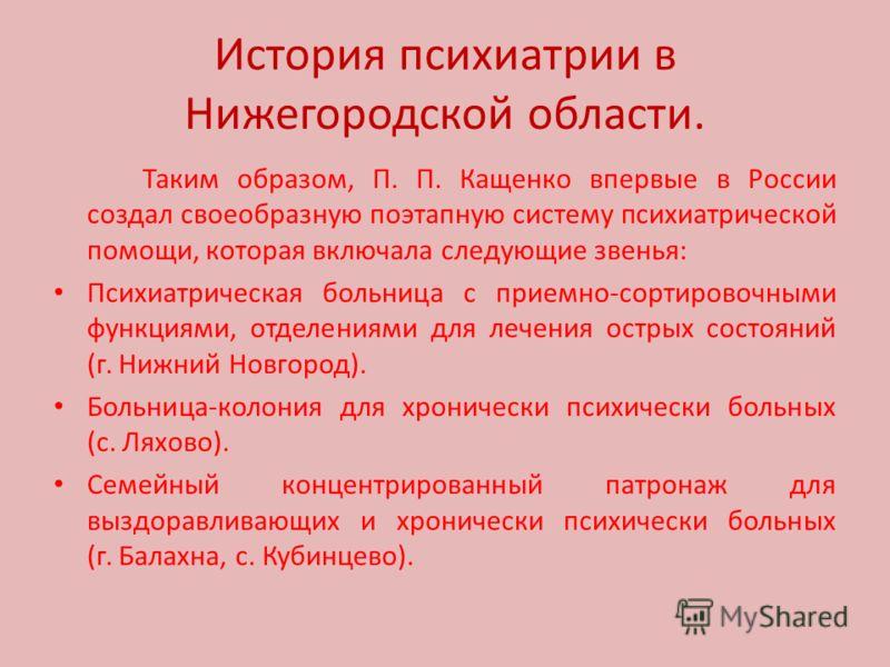 История психиатрии в Нижегородской области. Таким образом, П. П. Кащенко впервые в России создал своеобразную поэтапную систему психиатрической помощи, которая включала следующие звенья: Психиатрическая больница с приемно-сортировочными функциями, от