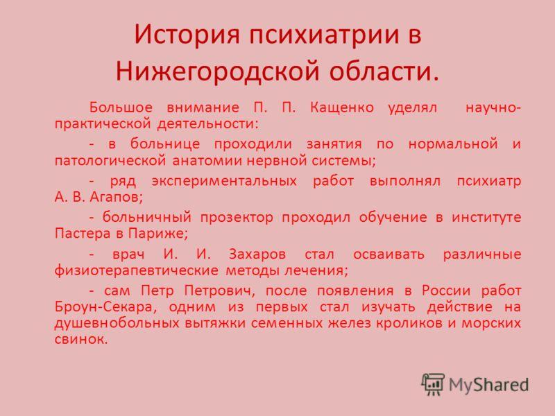 История психиатрии в Нижегородской области. Большое внимание П. П. Кащенко уделял научно- практической деятельности: - в больнице проходили занятия по нормальной и патологической анатомии нервной системы; - ряд экспериментальных работ выполнял психиа