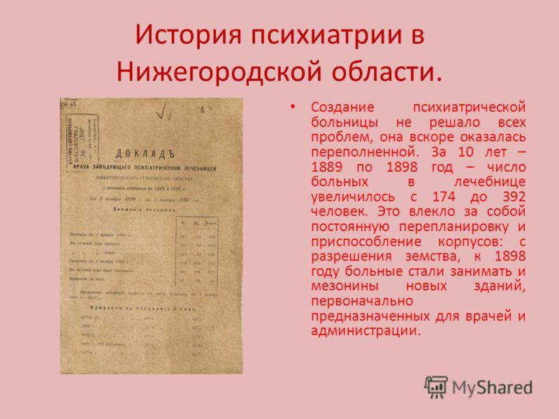 История психиатрии в Нижегородской области. Создание психиатрической больницы не решало всех проблем, она вскоре оказалась переполненной. За 10 лет – 1889 по 1898 год – число больных в лечебнице увеличилось с 174 до 392 человек. Это влекло за собой п