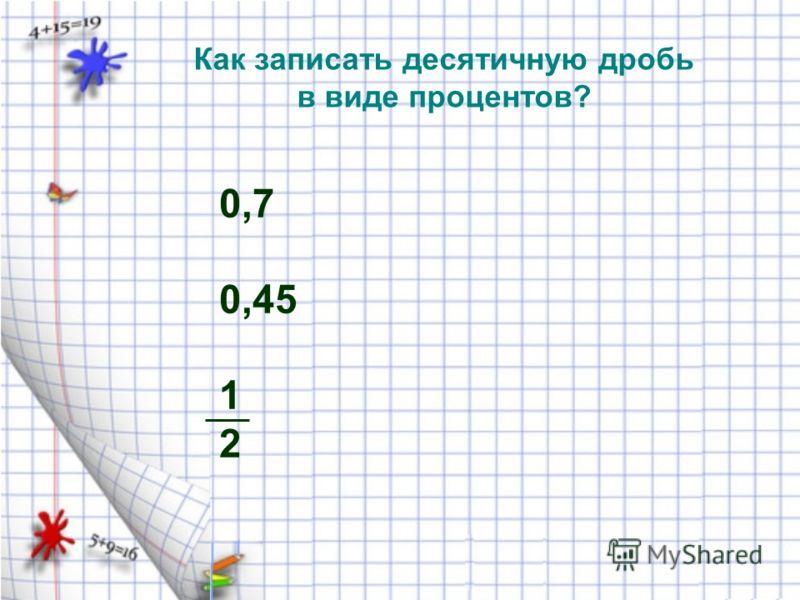 Как записать десятичную дробь в виде процентов? 0,7 0,45 1 2