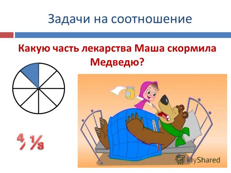 Задачи на соотношение Какую часть лекарства Маша скормила Медведю?