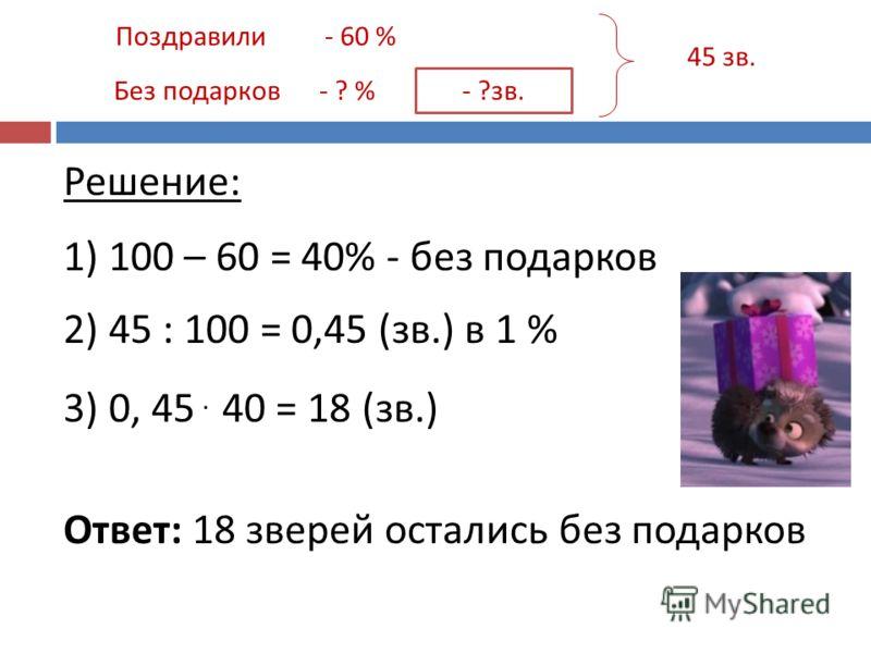 Поздравили Без подарков - 60 % - ? % - ?зв. 45 зв. Решение: 1) 100 – 60 = 40% - без подарков 2) 45 : 100 = 0,45 (зв.) в 1 % 3) 0, 45. 40 = 18 (зв.) Ответ: 18 зверей остались без подарков