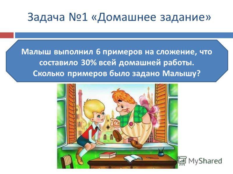 Задача 1 «Домашнее задание» Малыш выполнил 6 примеров на сложение, что составило 30% всей домашней работы. Сколько примеров было задано Малышу?