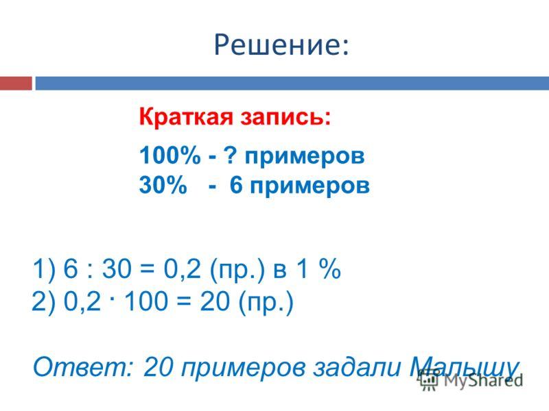 Решение: Краткая запись: 100% - ? примеров 30% - 6 примеров 1) 6 : 30 = 0,2 (пр.) в 1 % 2) 0,2. 100 = 20 (пр.) Ответ: 20 примеров задали Малышу