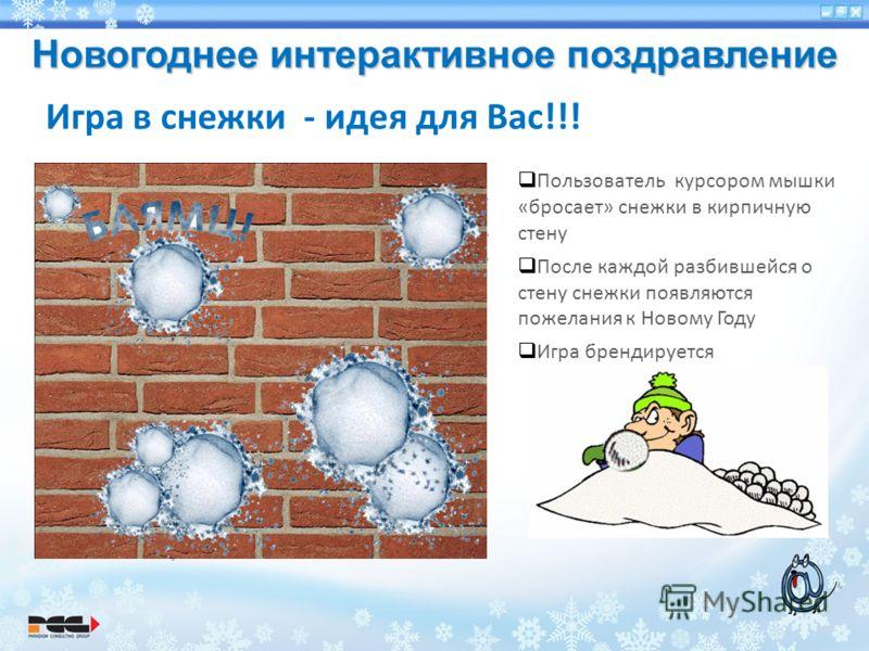Новогоднее интерактивное поздравление Игра в снежки - идея для Вас!!! Пользователь курсором мышки «бросает» снежки в кирпичную стену После каждой разбившейся о стену снежки появляются пожелания к Новому Году Игра брендируется