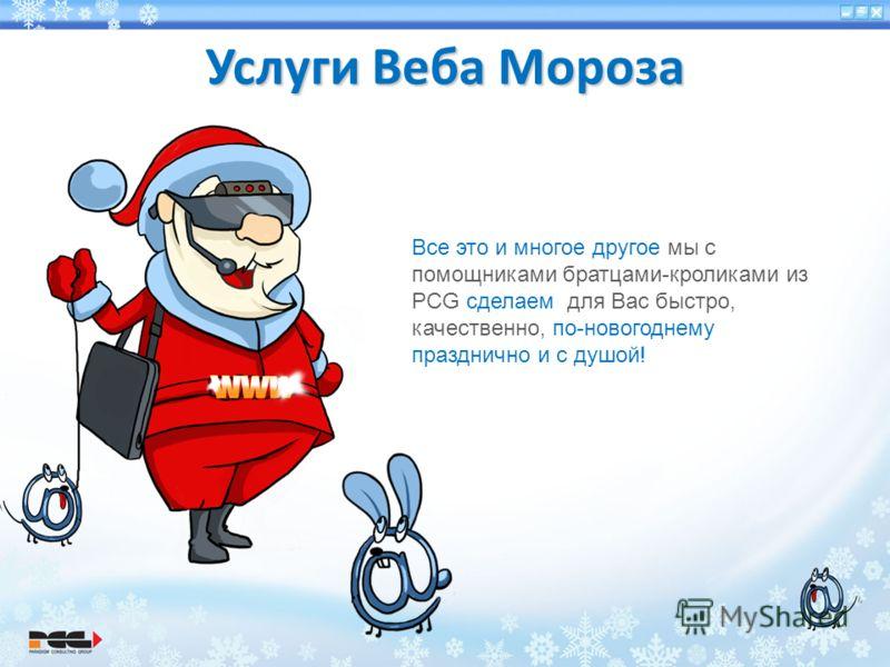 Услуги Веба Мороза Все это и многое другое мы с помощниками братцами-кроликами из PCG сделаем для Вас быстро, качественно, по-новогоднему празднично и с душой!