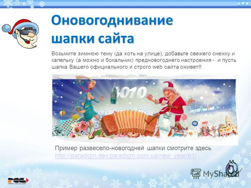 Оновогоднивание шапки сайта Пример развесело-новогодней шапки смотрите здесь http://paradigm.dev.paradigm.com.ua/new_year/b1/ Возьмите зимнюю тему (да хоть на улице), добавьте свежего снежку и капельку (а можно и бокальчик) предновогоднего настроения