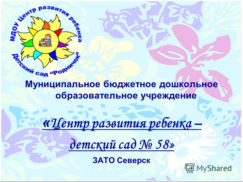 Муниципальное бюджетное дошкольное образовательное учреждение « Центр развития ребенка – детский сад 58» ЗАТО Северск