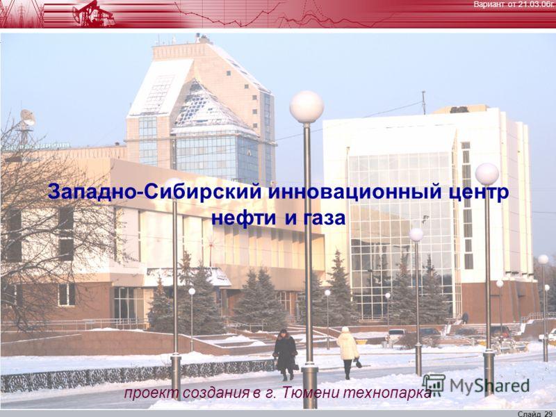 Вариант от 21.03.06г. Слайд 29 Западно - Сибирский инновационный центр нефти и газа проект создания в г. Тюмени технопарка