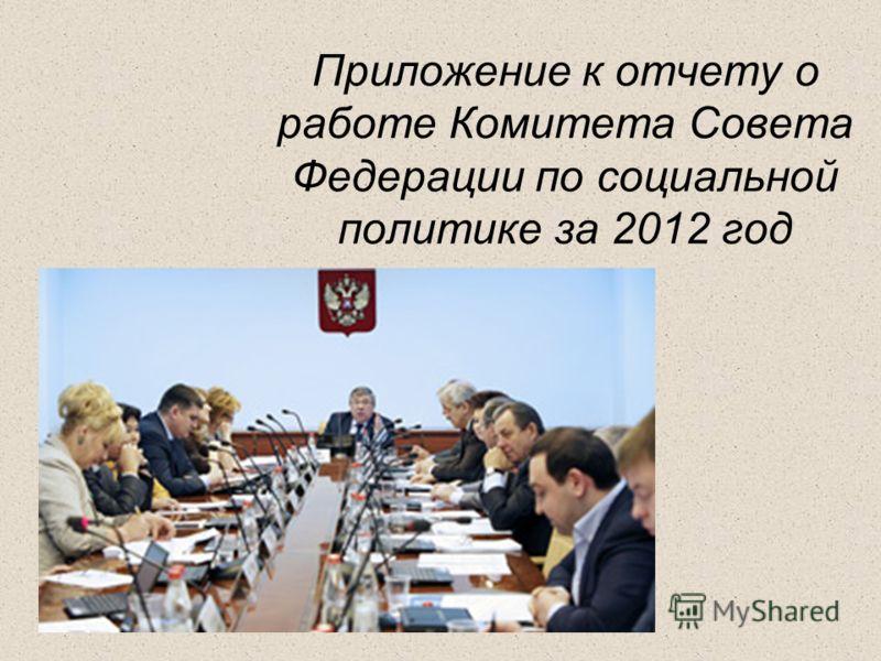 Приложение к отчету о работе Комитета Совета Федерации по социальной политике за 2012 год
