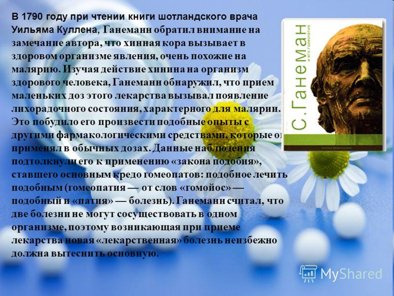 В 1790 году при чтении книги шотландского врача Уильяма Куллена, Ганеманн обратил внимание на замечание автора, что хинная кора вызывает в здоровом организме явления, очень похожие на малярию. Изучая действие хинина на организм здорового человека, Га