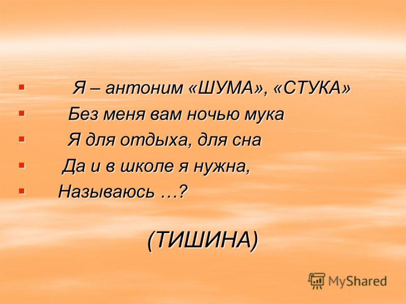 (ТИШИНА) Я – антоним «ШУМА», «СТУКА» Я – антоним «ШУМА», «СТУКА» Без меня вам ночью мука Без меня вам ночью мука Я для отдыха, для сна Я для отдыха, для сна Да и в школе я нужна, Да и в школе я нужна, Называюсь …? Называюсь …?