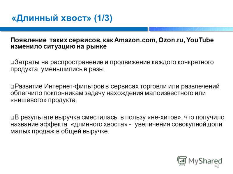 «Длинный хвост» (1/3) Появление таких сервисов, как Amazon.com, Ozon.ru, YouTube изменило ситуацию на рынке Затраты на распространение и продвижение каждого конкретного продукта уменьшились в разы. Развитие Интернет-фильтров в сервисах торговли или р