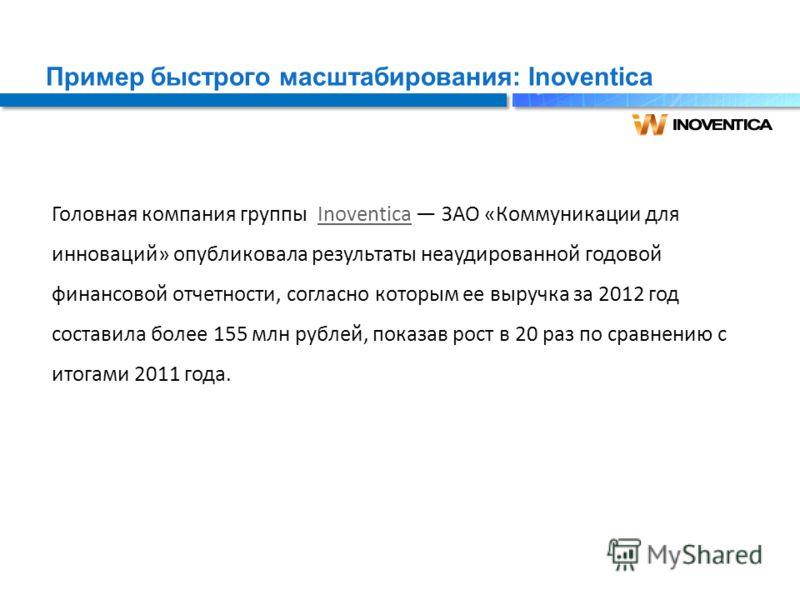 Пример быстрого масштабирования: Inoventica Головная компания группы Inoventica ЗАО «Коммуникации для инноваций» опубликовала результаты неаудированной годовой финансовой отчетности, согласно которым ее выручка за 2012 год составила более 155 млн руб