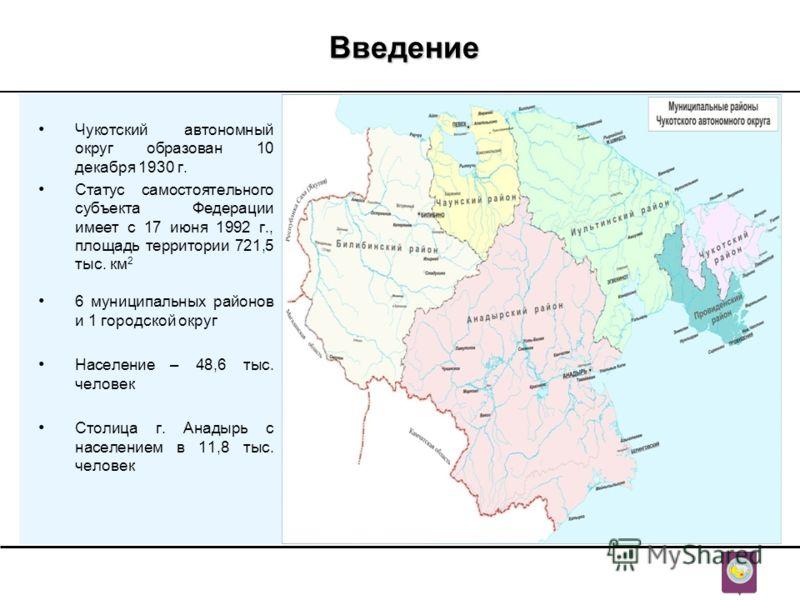 Введение Чукотский автономный округ образован 10 декабря 1930 г. Статус самостоятельного субъекта Федерации имеет с 17 июня 1992 г., площадь территории 721,5 тыс. км 2 6 муниципальных районов и 1 городской округ Население – 48,6 тыс. человек Столица
