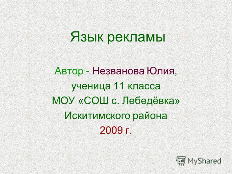 Язык рекламы Автор - Незванова Юлия, ученица 11 класса МОУ «СОШ с. Лебедёвка» Искитимского района 2009 г.