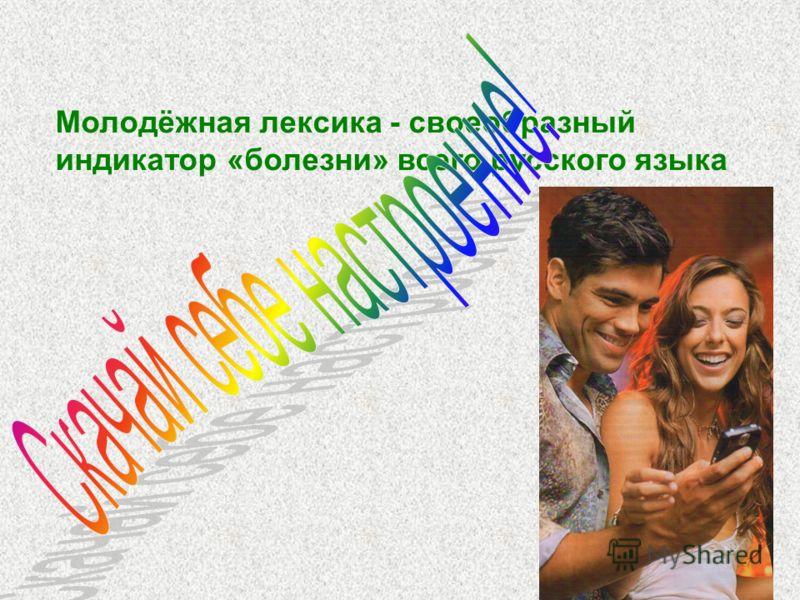 Молодёжная лексика - своеобразный индикатор «болезни» всего русского языка