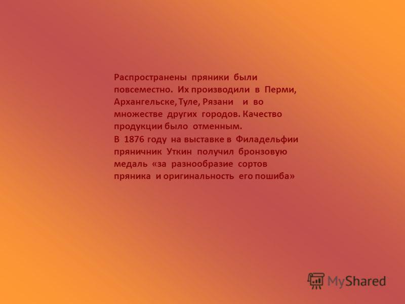 Распространены пряники были повсеместно. Их производили в Перми, Архангельске, Туле, Рязани и во множестве других городов. Качество продукции было отменным. В 1876 году на выставке в Филадельфии пряничник Уткин получил бронзовую медаль «за разнообраз