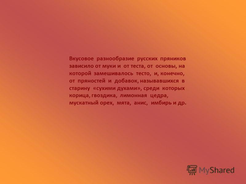 Вкусовое разнообразие русских пряников зависило от муки и от теста, от основы, на которой замешивалось тесто, и, конечно, от пряностей и добавок, называвшихся в старину «сухими духами», среди которых корица, гвоздика, лимонная цедра, мускатный орех,