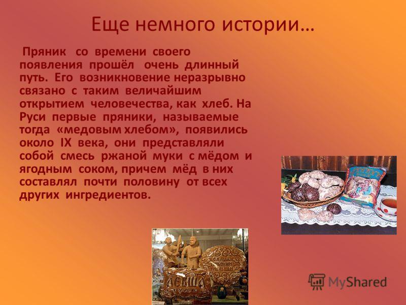 Еще немного истории… Пряник со времени своего появления прошёл очень длинный путь. Его возникновение неразрывно связано с таким величайшим открытием человечества, как хлеб. На Руси первые пряники, называемые тогда «медовым хлебом», появились около IX