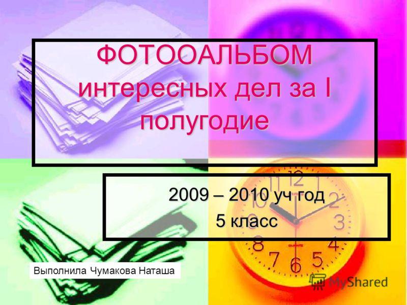 ФОТООАЛЬБОМ интересных дел за I полугодие 2009 – 2010 уч год 5 класс Выполнила Чумакова Наташа