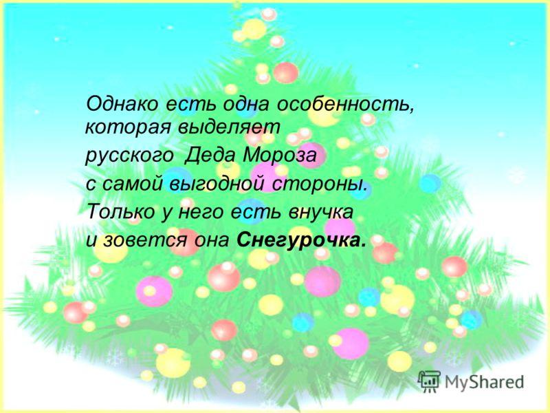 Однако есть одна особенность, которая выделяет русского Деда Мороза с самой выгодной стороны. Только у него есть внучка и зовется она Снегурочка.