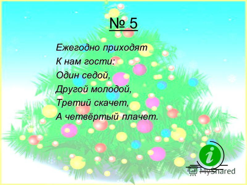 5 Ежегодно приходят К нам гости: Один седой, Другой молодой, Третий скачет, А четвёртый плачет.