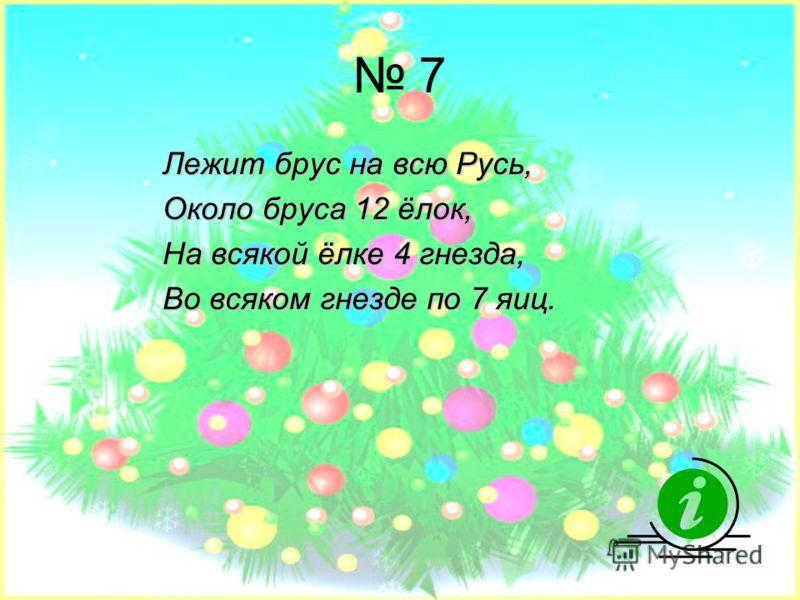 7 Лежит брус на всю Русь, Около бруса 12 ёлок, На всякой ёлке 4 гнезда, Во всяком гнезде по 7 яиц.