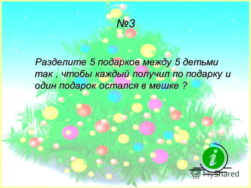 3 Разделите 5 подарков между 5 детьми так, чтобы каждый получил по подарку и один подарок остался в мешке ?