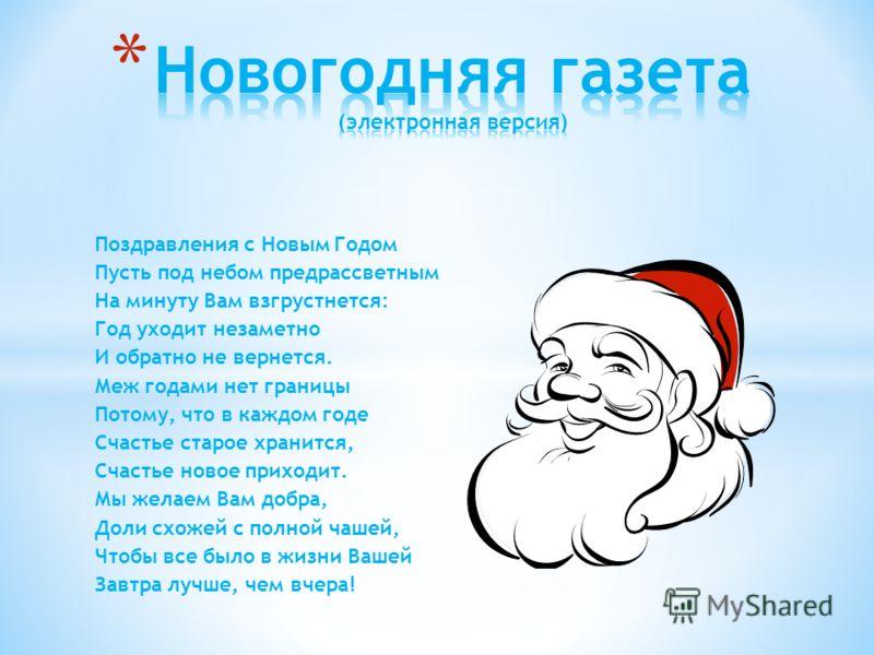Поздравления с Новым Годом Пусть под небом предрассветным На минуту Вам взгрустнется: Год уходит незаметно И обратно не вернется. Меж годами нет границы Потому, что в каждом годе Счастье старое хранится, Счастье новое приходит. Мы желаем Вам добра, Д