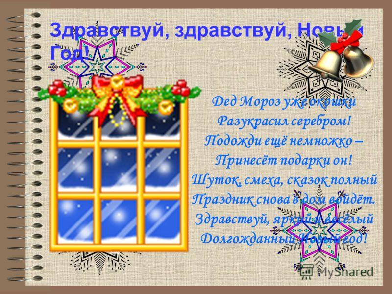 Здравствуй, здравствуй, Новый Год! Дед Мороз уже окошки Разукрасил серебром! Подожди ещё немножко – Принесёт подарки он! Шуток, смеха, сказок полный Праздник снова в дом войдёт. Здравствуй, яркий и весёлый Долгожданный Новый год!