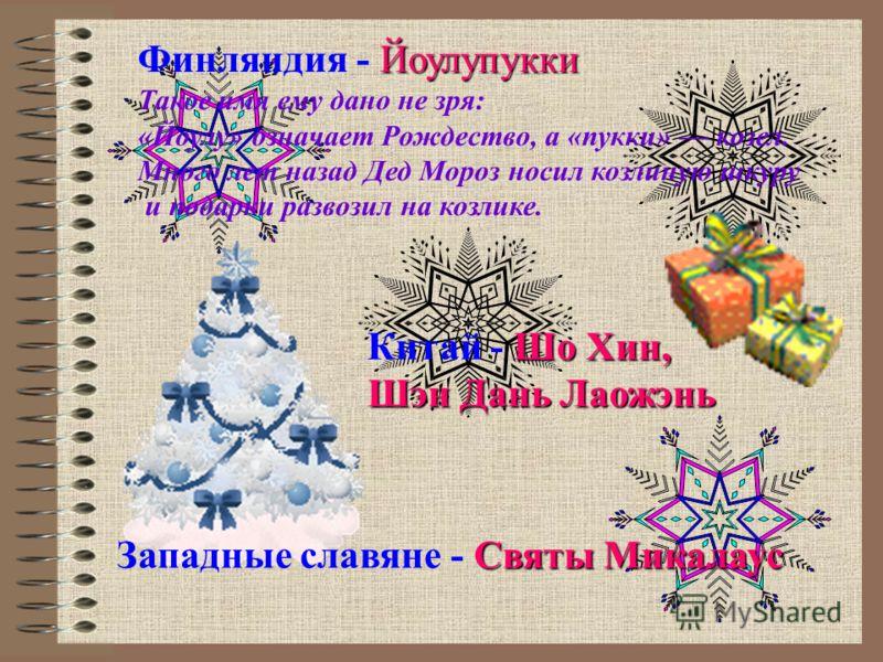 Финляндия - Й ЙЙ Йоулупукки Такое имя ему дано не зря: «Йоулу» означает Рождество, а «пукки» козел. Много лет назад Дед Мороз носил козлиную шкуру и подарки развозил на козлике. Китай - Ш ШШ Шо Хин, Шэн Дань Лаожэнь Западные славяне - С СС Святы Мика