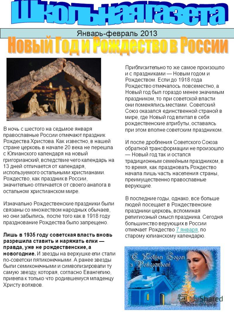 Январь-февраль 2013 В ночь с шестого на седьмое января православные России отмечают праздник Рождества Христова. Как известно, в нашей стране церковь в начале 20 века не перешла с Юлианского календаря на новый григорианский, вследствие чего календарь