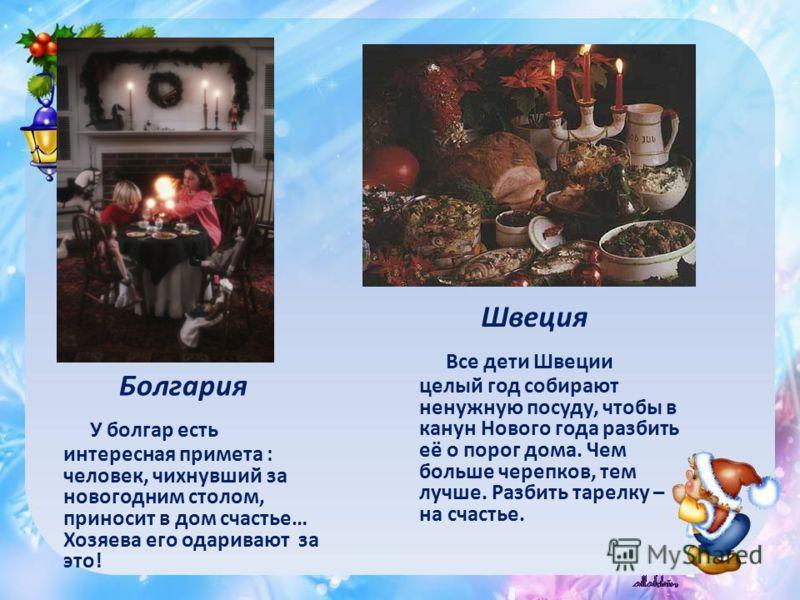 Болгария У болгар есть интересная примета : человек, чихнувший за новогодним столом, приносит в дом счастье… Хозяева его одаривают за это! Швеция Все дети Швеции целый год собирают ненужную посуду, чтобы в канун Нового года разбить её о порог дома. Ч