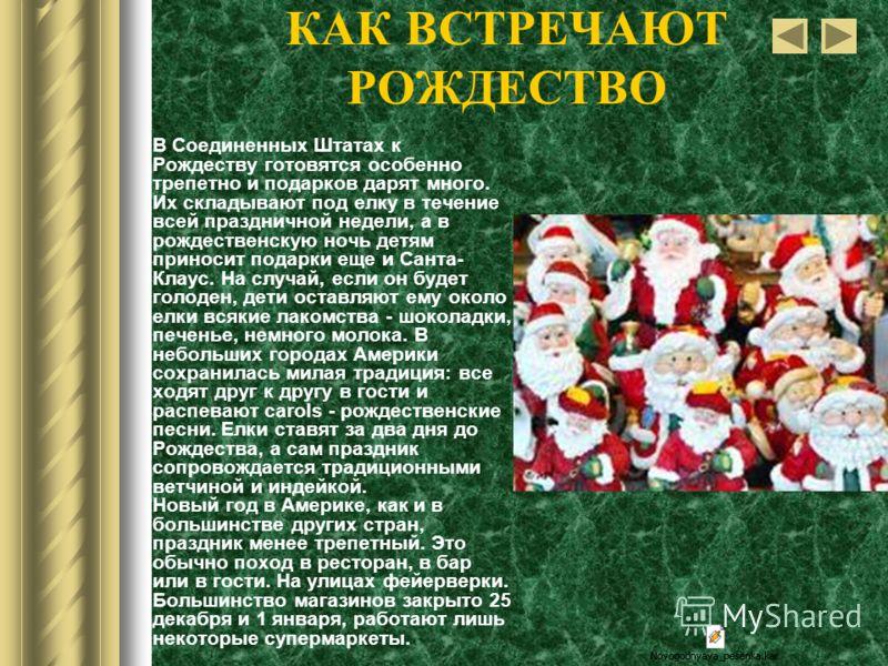 КАК ВСТРЕЧАЮТ РОЖДЕСТВО В Соединенных Штатах к Рождеству готовятся особенно трепетно и подарков дарят много. Их складывают под елку в течение всей праздничной недели, а в рождественскую ночь детям приносит подарки еще и Санта- Клаус. На случай, если
