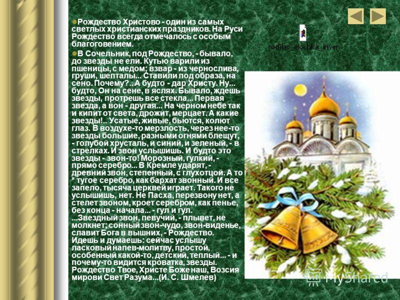 Рождество Христово - один из самых светлых христианских праздников. На Руси Рождество всегда отмечалось с особым благоговением. В Сочельник, под Рождество, - бывало, до звезды не ели. Кутью варили из пшеницы, с медом; взвар - из чернослива, груши, ше
