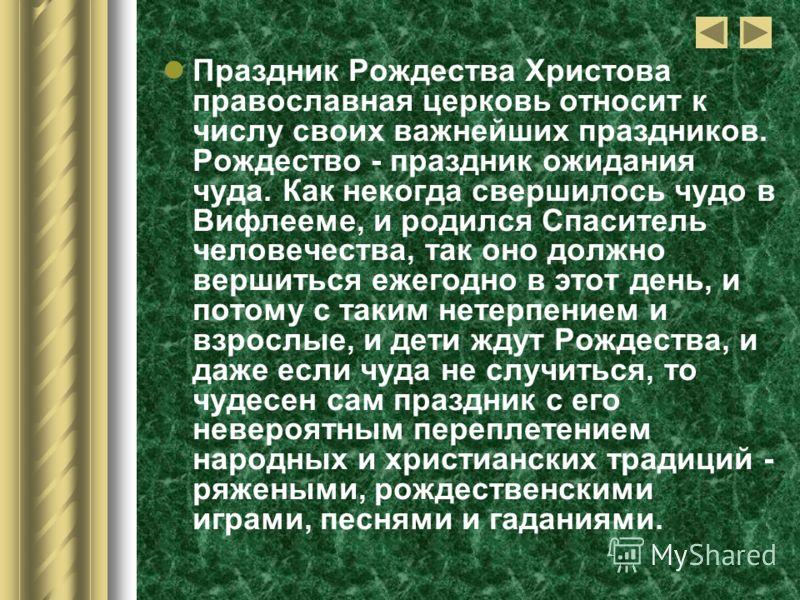 Праздник Рождества Христова православная церковь относит к числу своих важнейших праздников. Рождество - праздник ожидания чуда. Как некогда свершилось чудо в Вифлееме, и родился Спаситель человечества, так оно должно вершиться ежегодно в этот день,