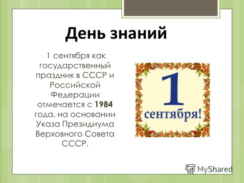 1 сентября как государственный праздник в СССР и Российской Федерации отмечается с 1984 года, на основании Указа Президиума Верховного Совета СССР. День знаний