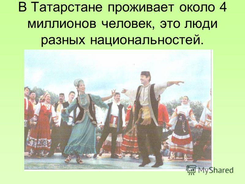 Народ Татарстана Татарстан богат плодородными землями, лесами, реками. Но самое главное богатство республики – это ее люди. В Татарстане проживает около 4 миллионов человек, это люди разных национальностей. Сложная историческая судьба разбросала тата