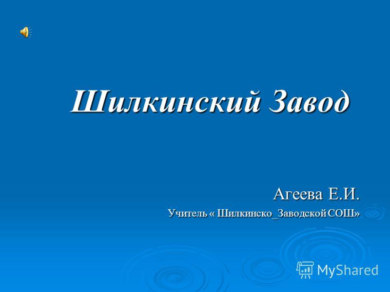 Шилкинский Завод Агеева Е.И. Учитель « Шилкинско_Заводской СОШ»