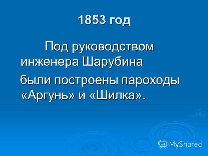 1853 год Под руководством инженера Шарубина Под руководством инженера Шарубина были построены пароходы «Аргунь» и «Шилка». были построены пароходы «Аргунь» и «Шилка».