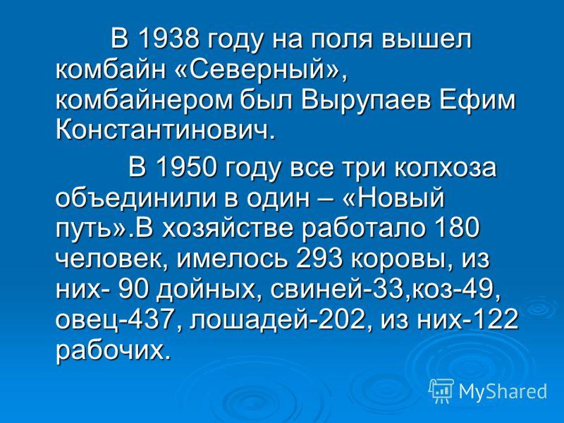 В 1938 году на поля вышел комбайн «Северный», комбайнером был Вырупаев Ефим Константинович. В 1938 году на поля вышел комбайн «Северный», комбайнером был Вырупаев Ефим Константинович. В 1950 году все три колхоза объединили в один – «Новый путь».В хоз