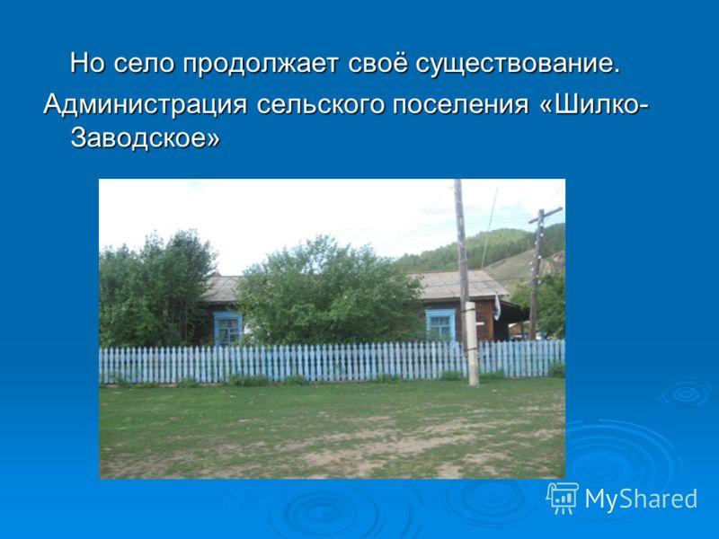 Но село продолжает своё существование. Но село продолжает своё существование. Администрация сельского поселения «Шилко- Заводское»