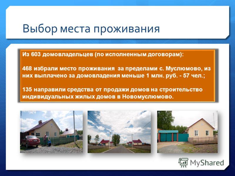 Выбор места проживания Из 603 домовладельцев (по исполненным договорам): 468 избрали место проживания за пределами с. Муслюмово, из них выплачено за домовладения меньше 1 млн. руб. - 57 чел.; 135 направили средства от продажи домов на строительство и