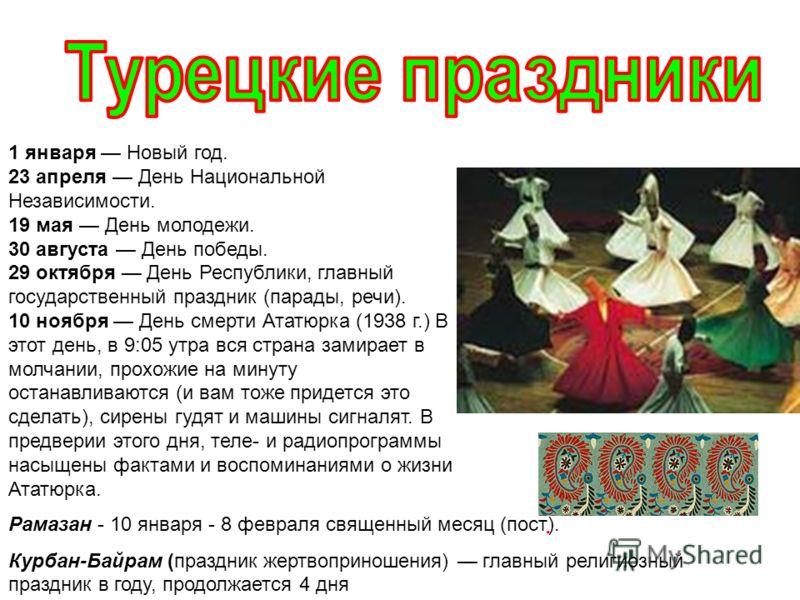 1 января Новый год. 23 апреля День Национальной Независимости. 19 мая День молодежи. 30 августа День победы. 29 октября День Республики, главный государственный праздник (парады, речи). 10 ноября День смерти Ататюрка (1938 г.) В этот день, в 9:05 утр