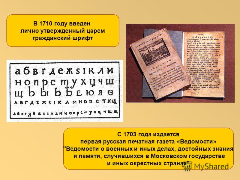 С 1703 года издается первая русская печатная газета «Ведомости» Ведомости о военных и иных делах, достойных знания и памяти, случившихся в Московском государстве и иных окрестных странах В 1710 году введен лично утвержденный царем гражданский шрифт