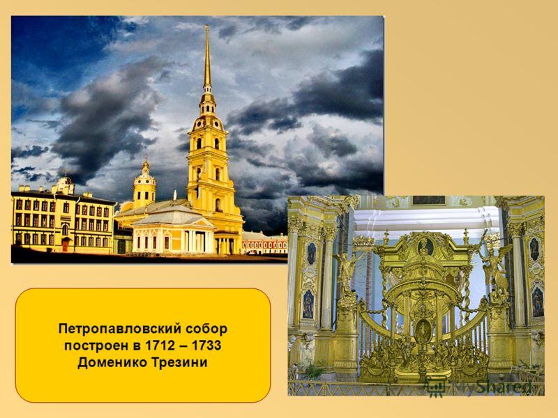 Петропавловский собор построен в 1712 – 1733 Доменико Трезини