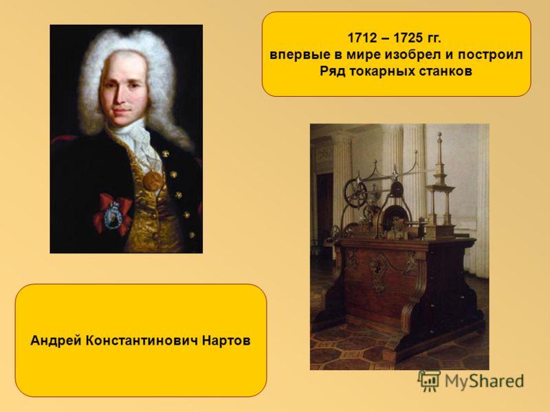 1712 – 1725 гг. впервые в мире изобрел и построил Ряд токарных станков Андрей Константинович Нартов